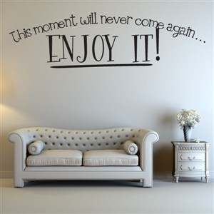This moment will never come again… Enjoy it! - Vinyl Wall Decal - Wall Quote - Wall Decor