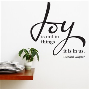 Joy is not in things… it is in us. - Richard Wagner - Vinyl Wall Decal - Wall Quote - Wall Decor