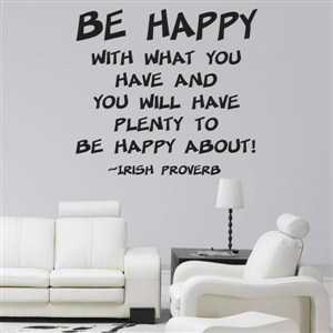 Be happy with what you have and you will have plenty - Irish Proverb - Vinyl Wall Decal - Wall Quote - Wall Decor