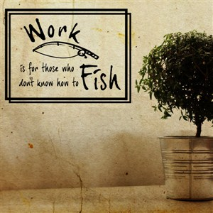 Work is for those who don't know how to fish - Vinyl Wall Decal - Wall Quote - Wall Decor