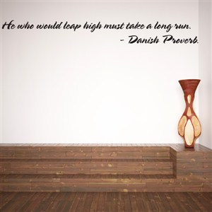 He who would leap high must take a long run. - Danish Proverb - Vinyl Wall Decal - Wall Quote - Wall Decor