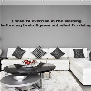 I have to exercise in the morning before my brain figures out what I'm doing - Vinyl Wall Decal - Wall Quote - Wall Decor