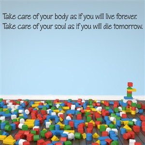 Take care of your body as if you will live forever. Take care of your soul - Vinyl Wall Decal - Wall Quote - Wall Decor