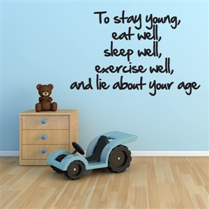 To stay young, eat well, sleep well, exercise well, and lie about your age - Vinyl Wall Decal - Wall Quote - Wall Decor