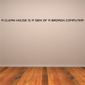 A clean house is a sign of a broken c omputer! - Vinyl Wall Decal - Wall Quote - Wall Decor