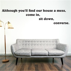 Although you'll find our house a mess, come in, sit down, converse. - Vinyl Wall Decal - Wall Quote - Wall Decor