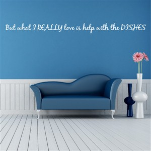 But what I really love is help with the dishes - Vinyl Wall Decal - Wall Quote - Wall Decor