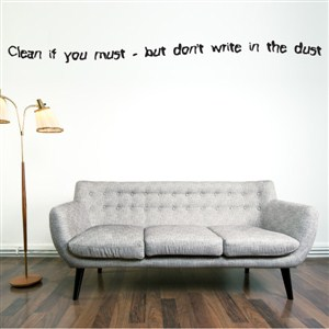 Clean if you must - but don't write in the dust - Vinyl Wall Decal - Wall Quote - Wall Decor