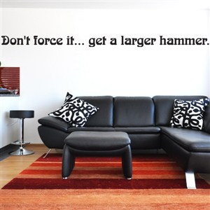 Don't force it… get a larger hammer. - Vinyl Wall Decal - Wall Quote - Wall Decor