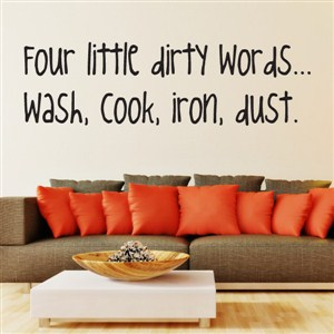 Four little dirty words… wash, cook, iron, dust. - Vinyl Wall Decal - Wall Quote - Wall Decor