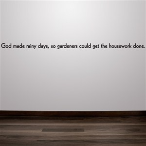 God made rainy days, so gardeners could get the housework done. - Vinyl Wall Decal - Wall Quote - Wall Decor