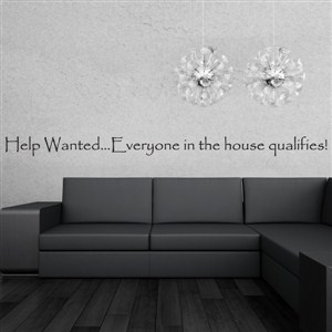 Help wanted… Everyone in the house qaulifies! - Vinyl Wall Decal - Wall Quote - Wall Decor