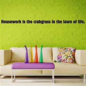 Housework is the crabgrass in the lawn of life. - Vinyl Wall Decal - Wall Quote - Wall Decor