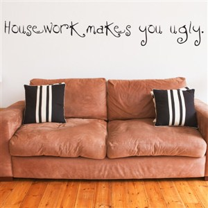Housework makes you ugly. - Vinyl Wall Decal - Wall Quote - Wall Decor