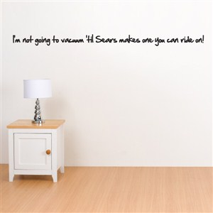 I'm not going to vacuum 'til Sears makes on you can ride on! - Vinyl Wall Decal - Wall Quote - Wall Decor