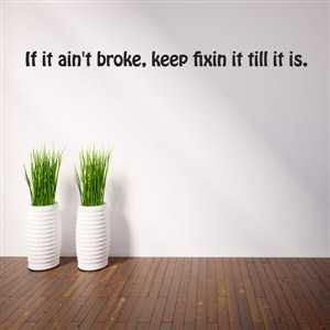 If it ain't broke, keep fixin it till it is. - Vinyl Wall Decal - Wall Quote - Wall Decor