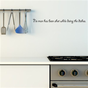 No man has been shot while doing the dishes. - Vinyl Wall Decal - Wall Quote - Wall Decor
