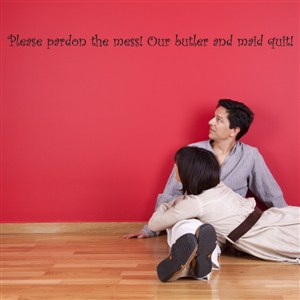 Please pardon the mess! Our butler and maid quit! - Vinyl Wall Decal - Wall Quote - Wall Decor