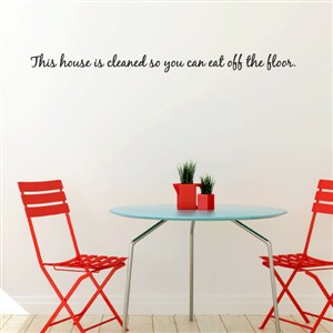 This house is cleaned so you can eat off the floor. - Vinyl Wall Decal - Wall Quote - Wall Decor