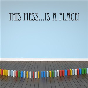 This mess… is a place! - Vinyl Wall Decal - Wall Quote - Wall Decor