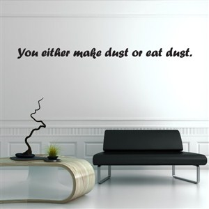 You either make dust or eat dust. - Vinyl Wall Decal - Wall Quote - Wall Decor