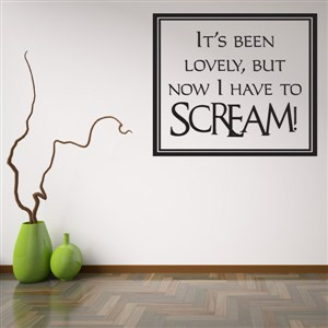 It's been lovely but now I have to scream! - Vinyl Wall Decal - Wall Quote - Wall Decor