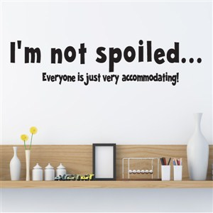 I'm not spoiled… Everyone is just very accomodating! - Vinyl Wall Decal - Wall Quote - Wall Decor