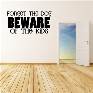Forget the dog beware of the kids - Vinyl Wall Decal - Wall Quote - Wall Decor