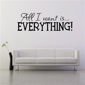 All I want is… everything! - Vinyl Wall Decal - Wall Quote - Wall Decor