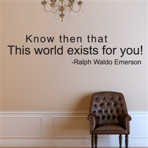 Know then that this world exists for you! - Ralph Waldo Emerson - Vinyl Wall Decal - Wall Quote - Wall Decor