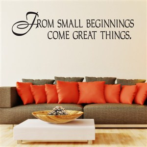 From small beginnings come great things. - Vinyl Wall Decal - Wall Quote - Wall Decor