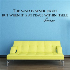 The mind is never right but when it is at peace within itself. - Seneca - Vinyl Wall Decal - Wall Quote - Wall Decor
