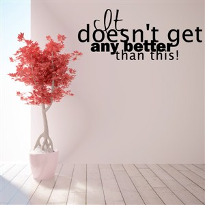 It doesn't get any better than this! - Vinyl Wall Decal - Wall Quote - Wall Decor