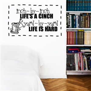 Inch-by-inch life's a cinch. Yard-by-yard life is hard - Vinyl Wall Decal - Wall Quote - Wall Decor