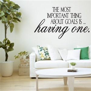 The most important thing about goals is … having one. - Vinyl Wall Decal - Wall Quote - Wall Decor