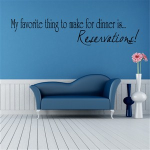 My favorite thing to make for dinner is… Reservations! - Vinyl Wall Decal - Wall Quote - Wall Decor