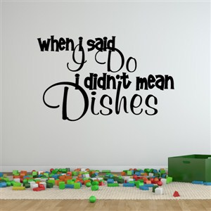 When I said I do I didn't mean dishes - Vinyl Wall Decal - Wall Quote - Wall Decor