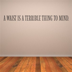 A waist is a terrible thing to mind. - Vinyl Wall Decal - Wall Quote - Wall Decor