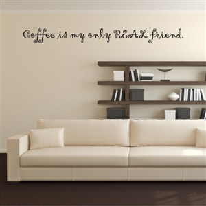 Coffee is my only real friend. - Vinyl Wall Decal - Wall Quote - Wall Decor