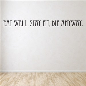 Eat well, Stay fit, Die anyway. - Vinyl Wall Decal - Wall Quote - Wall Decor