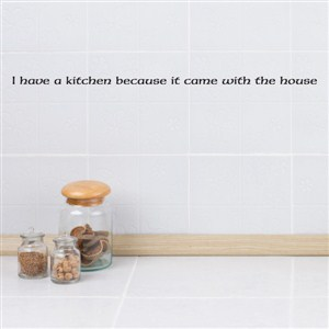 I have a kitchen because it came with the house - Vinyl Wall Decal - Wall Quote - Wall Decor