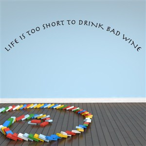 Life is too short to drink bad wine - Vinyl Wall Decal - Wall Quote - Wall Decor