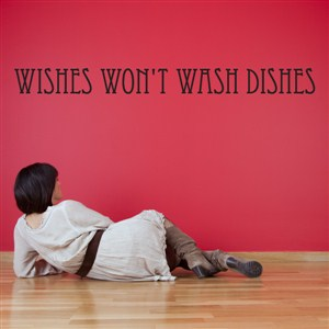 Wishes won't wash dishes - Vinyl Wall Decal - Wall Quote - Wall Decor