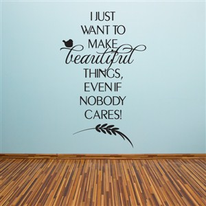 I just want to make beautiful things, even if nobody cares! - Vinyl Wall Decal - Wall Quote - Wall Decor
