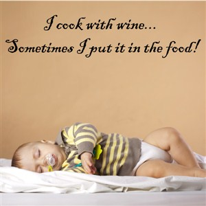 I cook with wine… Sometimes I put it in the food! - Vinyl Wall Decal - Wall Quote - Wall Decor