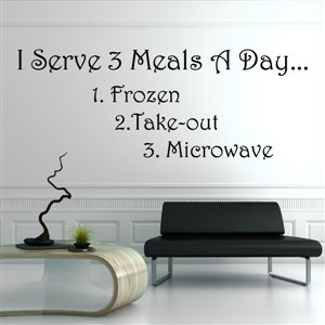 I serve 3 meals a day… 1. Frozen 2. Take-out 3. Microwave - Vinyl Wall Decal - Wall Quote - Wall Decor
