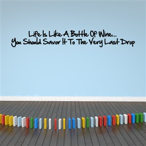 Life is like a bottle of wine… You should savor it to the very last drop - Vinyl Wall Decal - Wall Quote - Wall Decor