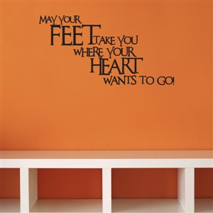May our feet take you where your heart wants to go! - Vinyl Wall Decal - Wall Quote - Wall Decor