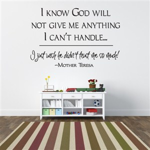 I know god will not give me anything I can't handle… - Mother Teresa - Vinyl Wall Decal - Wall Quote - Wall Decor