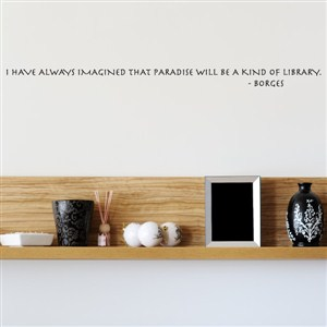 I have always imagines that paradise will be a kind of library. - Borges - Vinyl Wall Decal - Wall Quote - Wall Decor